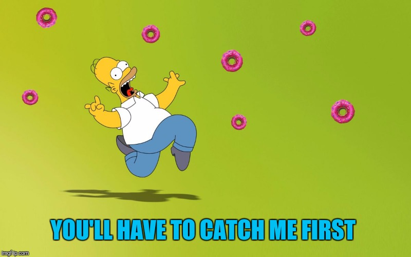 homer donuts | YOU'LL HAVE TO CATCH ME FIRST | image tagged in homer donuts | made w/ Imgflip meme maker