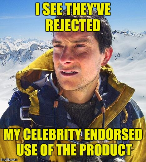 Bear Grylls Meme | I SEE THEY'VE REJECTED MY CELEBRITY ENDORSED USE OF THE PRODUCT | image tagged in memes,bear grylls | made w/ Imgflip meme maker