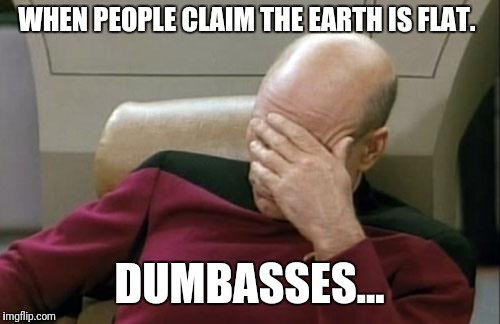 Captain Picard Facepalm Meme | WHEN PEOPLE CLAIM THE EARTH IS FLAT. DUMBASSES... | image tagged in memes,captain picard facepalm | made w/ Imgflip meme maker