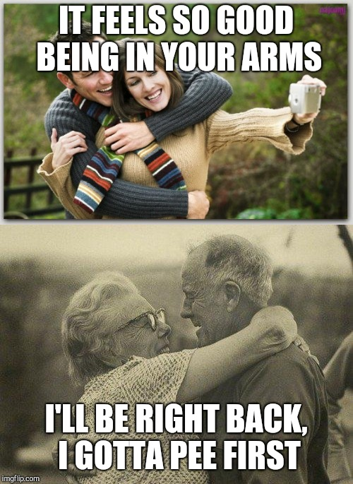 Foreplay in your 20's vs foreplay in your 40's | IT FEELS SO GOOD BEING IN YOUR ARMS I'LL BE RIGHT BACK, I GOTTA PEE FIRST | image tagged in funny memes,relationships,youth,middle age,intimacy | made w/ Imgflip meme maker