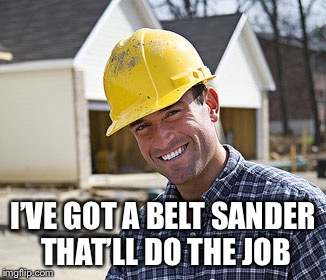 contractor | I'VE GOT A BELT SANDER THAT'LL DO THE JOB | image tagged in contractor | made w/ Imgflip meme maker