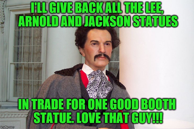 Ban or Pick Your Favorite Statue | I'LL GIVE BACK ALL THE LEE, ARNOLD AND JACKSON STATUES IN TRADE FOR ONE GOOD BOOTH STATUE. LOVE THAT GUY!!! | image tagged in confederate statues,lincoln,memes,haters | made w/ Imgflip meme maker