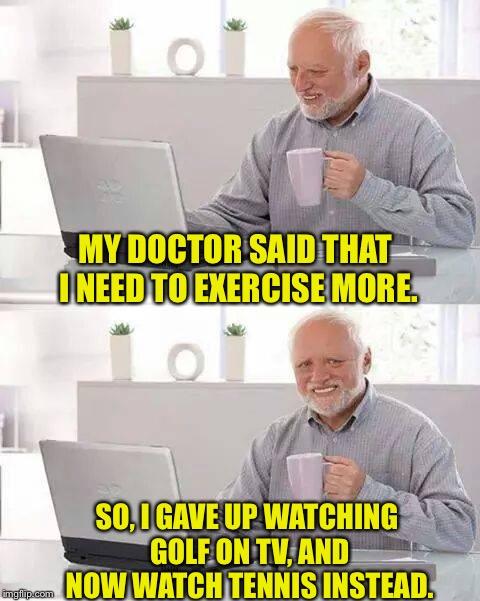Hide the Pain Harold Meme | MY DOCTOR SAID THAT I NEED TO EXERCISE MORE. SO, I GAVE UP WATCHING GOLF ON TV, AND NOW WATCH TENNIS INSTEAD. | image tagged in memes,hide the pain harold | made w/ Imgflip meme maker