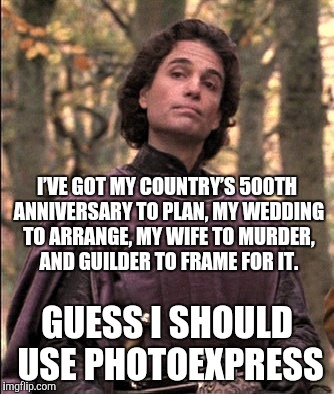 I'VE GOT MY COUNTRY'S 500TH ANNIVERSARY TO PLAN, MY WEDDING TO ARRANGE, MY WIFE TO MURDER, AND GUILDER TO FRAME FOR IT. GUESS I SHOULD USE P | made w/ Imgflip meme maker