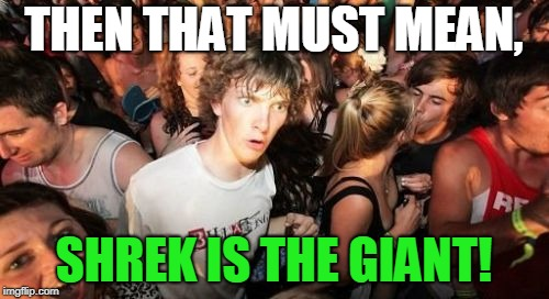 THEN THAT MUST MEAN, SHREK IS THE GIANT! | image tagged in memes,sudden clarity clarence | made w/ Imgflip meme maker