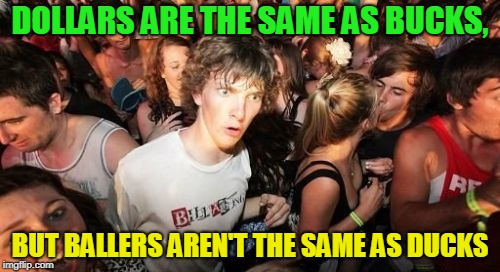 Switching some letters can make a huge difference. | DOLLARS ARE THE SAME AS BUCKS, BUT BALLERS AREN'T THE SAME AS DUCKS | image tagged in memes,sudden clarity clarence,money,duck,basketball,common sense | made w/ Imgflip meme maker