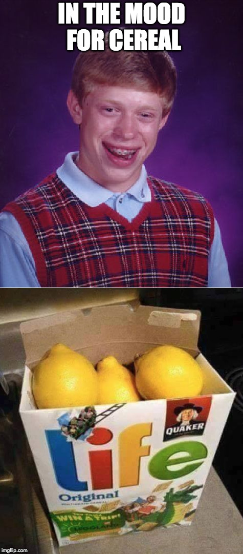 Poor guy. | IN THE MOOD FOR CEREAL | image tagged in when life gives you lemons,lemons,bad luck brian,cereal | made w/ Imgflip meme maker