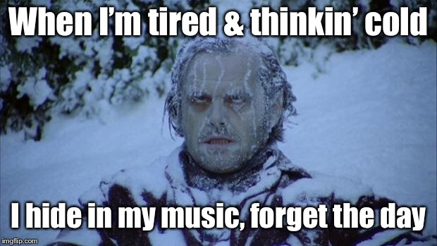 Cold | When I'm tired & thinkin' cold I hide in my music, forget the day | image tagged in cold | made w/ Imgflip meme maker