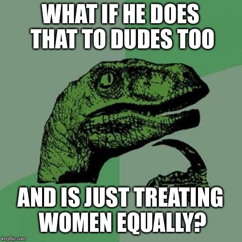 Philosoraptor Meme | WHAT IF HE DOES THAT TO DUDES TOO AND IS JUST TREATING WOMEN EQUALLY? | image tagged in memes,philosoraptor | made w/ Imgflip meme maker