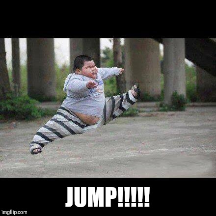 Fat kid jump kick |  JUMP!!!!! | image tagged in fat kid jump kick | made w/ Imgflip meme maker