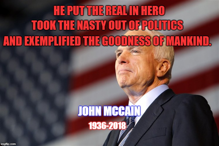 John McCain Tribute | HE PUT THE REAL IN HERO JOHN MCCAIN 1936-2018 AND EXEMPLIFIED THE GOODNESS OF MANKIND. TOOK THE NASTY OUT OF POLITICS | image tagged in honor,tribute,john mccain,politics,senators,hero | made w/ Imgflip meme maker