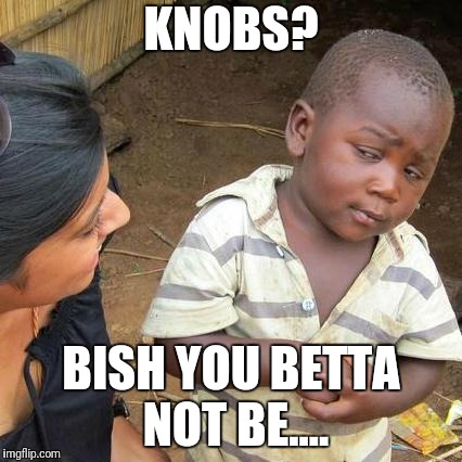 Third World Skeptical Kid Meme | KNOBS? BISH YOU BETTA NOT BE.... | image tagged in memes,third world skeptical kid | made w/ Imgflip meme maker