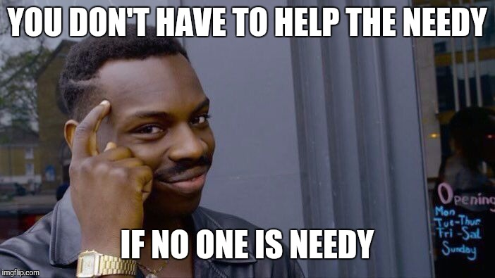 What's so bad about socialism? | YOU DON'T HAVE TO HELP THE NEEDY IF NO ONE IS NEEDY | image tagged in memes,socialism,poor people,oppression | made w/ Imgflip meme maker