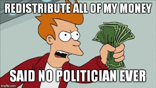 Shut Up And Take My Money Fry | REDISTRIBUTE ALL OF MY MONEY SAID NO POLITICIAN EVER | image tagged in memes,shut up and take my money fry | made w/ Imgflip meme maker