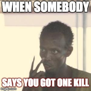 Look At Me | WHEN SOMEBODY SAYS YOU GOT ONE KILL | image tagged in memes,look at me | made w/ Imgflip meme maker