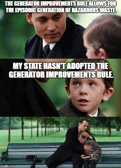 Just wait. It'll come... |  THE GENERATOR IMPROVEMENTS RULE ALLOWS FOR THE EPISODIC GENERATION OF HAZARDOUS WASTE. MY STATE HASN'T ADOPTED THE GENERATOR IMPROVEMENTS RULE. | image tagged in generator improvements rule,episodic generation of hazardous waste | made w/ Imgflip meme maker