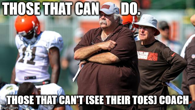 Those that can't. REALLY CAN'T | THOSE THAT CAN        DO. THOSE THAT CAN'T (SEE THEIR TOES) COACH | image tagged in cleveland browns,fat,coaching | made w/ Imgflip meme maker