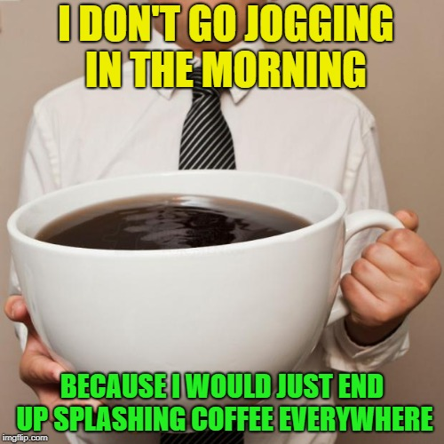 Morning Coffee | I DON'T GO JOGGING IN THE MORNING BECAUSE I WOULD JUST END UP SPLASHING COFFEE EVERYWHERE | image tagged in giant coffee,memes,funny | made w/ Imgflip meme maker