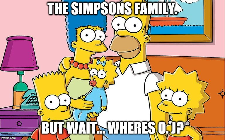 THE SIMPSONS FAMILY. BUT WAIT... WHERES O. J? | image tagged in funny memes,oj simpson | made w/ Imgflip meme maker