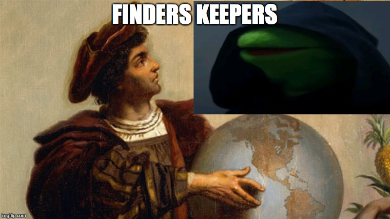 FINDERS KEEPERS | image tagged in history,christopher columbus,colonialism | made w/ Imgflip meme maker