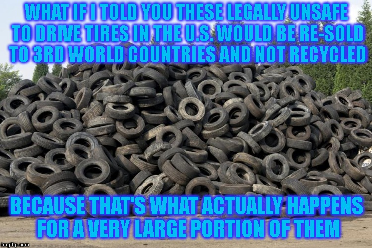 It's The Dirty Truth Of The Tire Business & Most Of Their Employees Don't Even Know It | WHAT IF I TOLD YOU THESE LEGALLY UNSAFE TO DRIVE TIRES IN THE U.S. WOULD BE RE-SOLD TO 3RD WORLD COUNTRIES AND NOT RECYCLED BECAUSE THAT'S W | image tagged in business,tires,environment,poverty,money,greed | made w/ Imgflip meme maker
