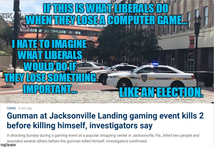 No Participation Trophies For You! | IF THIS IS WHAT LIBERALS DO WHEN THEY LOSE A COMPUTER GAME... I HATE TO IMAGINE WHAT LIBERALS WOULD DO IF THEY LOSE SOMETHING IMPORTANT... L | image tagged in liberals,florida,gaming shooting,recent | made w/ Imgflip meme maker