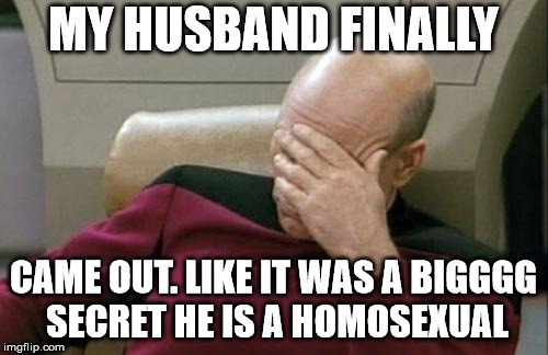 Captain Picard Facepalm Meme | MY HUSBAND FINALLY CAME OUT. LIKE IT WAS A BIGGGG SECRET HE IS A HOMOSEXUAL | image tagged in memes,captain picard facepalm | made w/ Imgflip meme maker