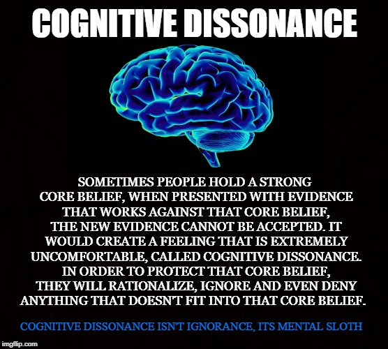 Denial | COGNITIVE DISSONANCE SOMETIMES PEOPLE HOLD A STRONG CORE BELIEF, WHEN PRESENTED WITH EVIDENCE THAT WORKS AGAINST THAT CORE BELIEF, THE NEW E | image tagged in cognitive dissonance,mental sloth,denial,belief,brain,doctrine | made w/ Imgflip meme maker