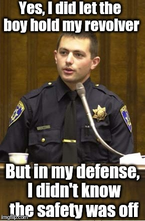 Police Officer Testifying | Yes, I did let the boy hold my revolver But in my defense, I didn't know the safety was off | image tagged in memes,police officer testifying | made w/ Imgflip meme maker