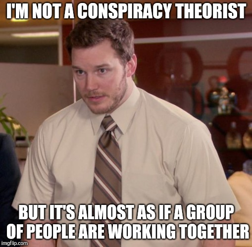 Afraid To Ask Andy Meme | I'M NOT A CONSPIRACY THEORIST BUT IT'S ALMOST AS IF A GROUP OF PEOPLE ARE WORKING TOGETHER | image tagged in memes,afraid to ask andy | made w/ Imgflip meme maker