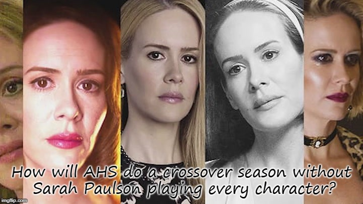 Stuff I think of when waiting for my favorite shows to come back | How will AHS do a crossover season without Sarah Paulson playing every character? | image tagged in ahs,season 8,american horror story,sarah paulson | made w/ Imgflip meme maker