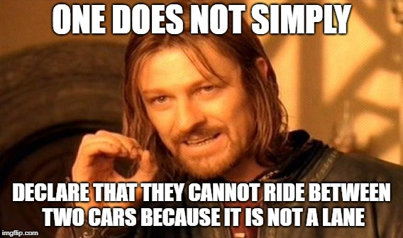 One Does Not Simply Meme | ONE DOES NOT SIMPLY DECLARE THAT THEY CANNOT RIDE BETWEEN TWO CARS BECAUSE IT IS NOT A LANE | image tagged in memes,one does not simply | made w/ Imgflip meme maker