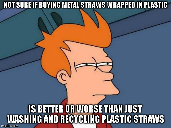 The Straw that Made Buckaroo | NOT SURE IF BUYING METAL STRAWS WRAPPED IN PLASTIC IS BETTER OR WORSE THAN JUST WASHING AND RECYCLING PLASTIC STRAWS | image tagged in memes,futurama fry,plastic straws,straws,recycling,recycle | made w/ Imgflip meme maker