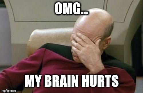 Captain Picard Facepalm Meme | OMG... MY BRAIN HURTS | image tagged in memes,captain picard facepalm | made w/ Imgflip meme maker