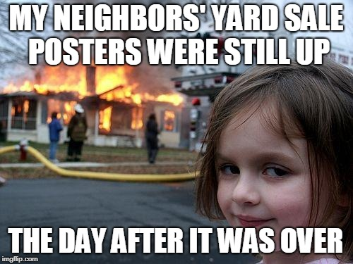 Disaster Girl Meme | MY NEIGHBORS' YARD SALE POSTERS WERE STILL UP THE DAY AFTER IT WAS OVER | image tagged in memes,disaster girl | made w/ Imgflip meme maker