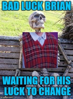 Brian will be there a long while! | .       . | image tagged in bad luck brian,dead,skeleton waiting,luck | made w/ Imgflip meme maker