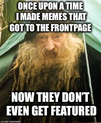 That was a long time ago |  ONCE UPON A TIME I MADE MEMES THAT GOT TO THE FRONTPAGE; NOW THEY DON'T EVEN GET FEATURED | image tagged in jefthehobo | made w/ Imgflip meme maker