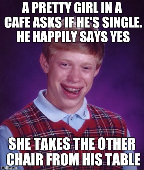 Bad Luck Brian | A PRETTY GIRL IN A CAFE ASKS IF HE'S SINGLE. HE HAPPILY SAYS YES SHE TAKES THE OTHER CHAIR FROM HIS TABLE | image tagged in memes,bad luck brian | made w/ Imgflip meme maker