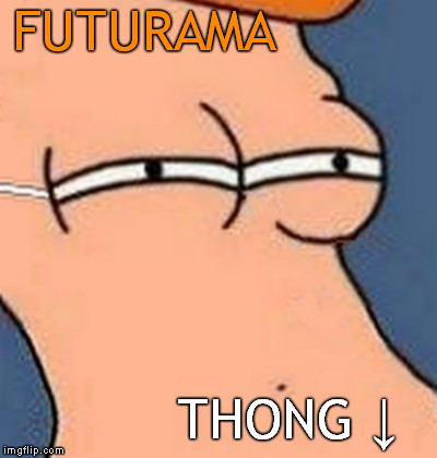 futurama thong | FUTURAMA THONG ↓ | image tagged in futurama thong | made w/ Imgflip meme maker