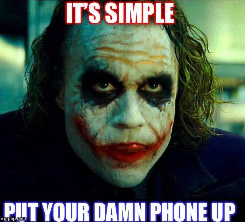 Joker. It's simple we kill the batman | IT'S SIMPLE PUT YOUR DAMN PHONE UP | image tagged in joker it's simple we kill the batman | made w/ Imgflip meme maker