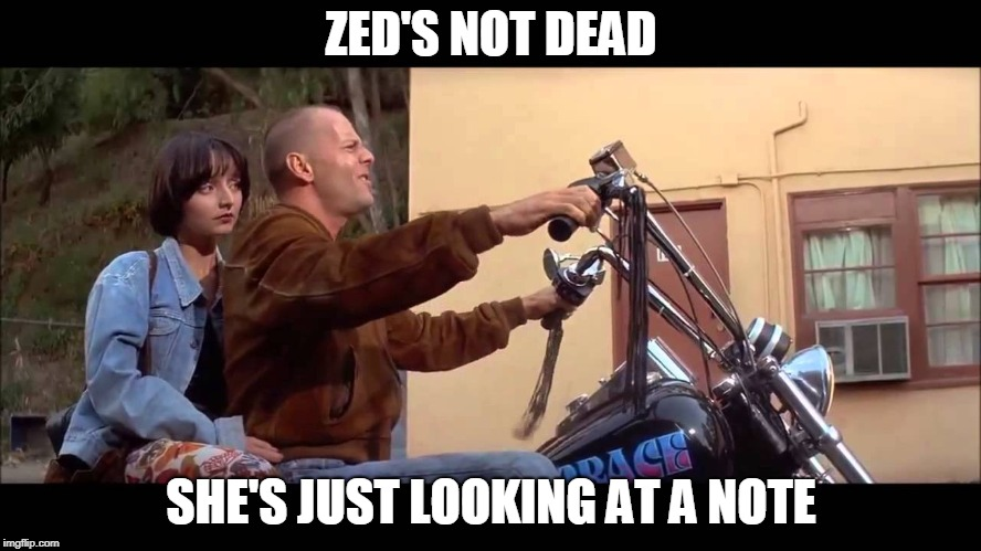 ZED'S NOT DEAD SHE'S JUST LOOKING AT A NOTE | image tagged in zeds dead | made w/ Imgflip meme maker