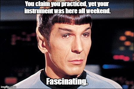 Condescending Spock |  You claim you practiced, yet your instrument was here all weekend. Fascinating. | image tagged in condescending spock | made w/ Imgflip meme maker