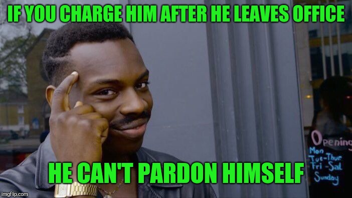 Roll Safe Think About It Meme | IF YOU CHARGE HIM AFTER HE LEAVES OFFICE HE CAN'T PARDON HIMSELF | image tagged in memes,roll safe think about it | made w/ Imgflip meme maker
