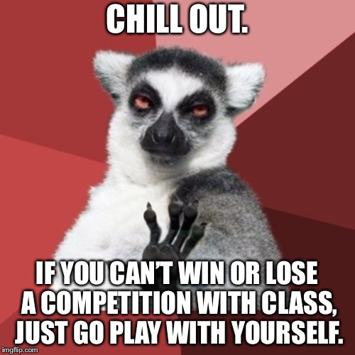 Go find something you can win at | CHILL OUT. IF YOU CAN'T WIN OR LOSE A COMPETITION WITH CLASS, JUST GO PLAY WITH YOURSELF. | image tagged in memes,chill out lemur,gamers,sore loser,play,winning | made w/ Imgflip meme maker