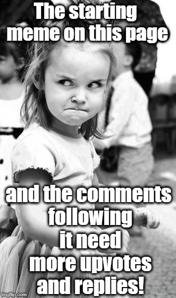 Angry Toddler Meme | The starting meme on this page and the comments following it need more upvotes and replies! | image tagged in memes,angry toddler | made w/ Imgflip meme maker