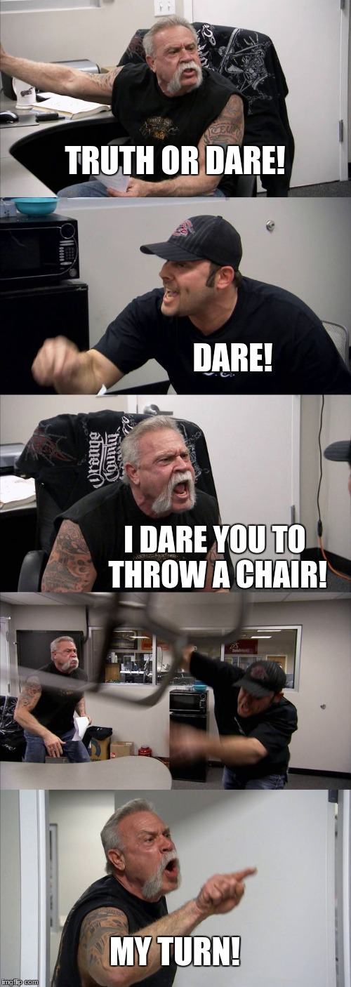 Truth Or Chair | TRUTH OR DARE! DARE! I DARE YOU TO THROW A CHAIR! MY TURN! | image tagged in memes,american chopper argument,truth or dare,chair,throw,funny | made w/ Imgflip meme maker