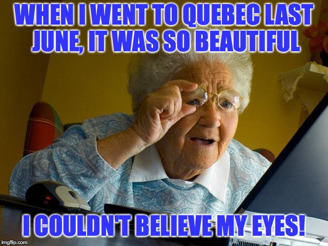 Grandma Finds The Internet Meme | WHEN I WENT TO QUEBEC LAST JUNE, IT WAS SO BEAUTIFUL I COULDN'T BELIEVE MY EYES! | image tagged in memes,grandma finds the internet | made w/ Imgflip meme maker