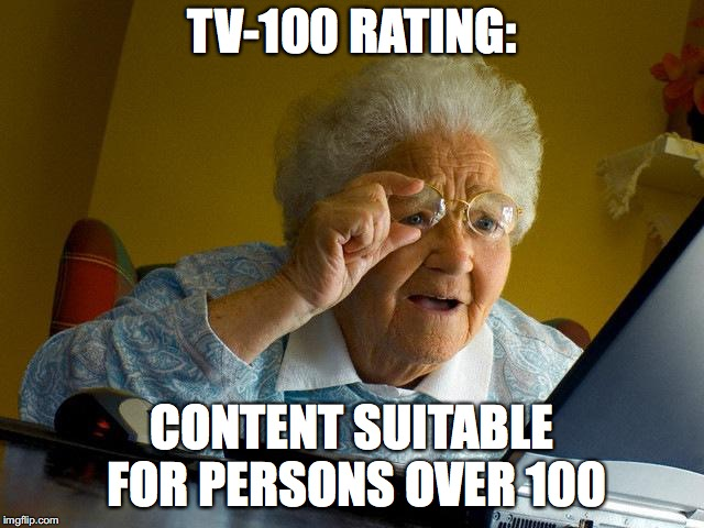 Grandma Finds The Internet Meme | TV-100 RATING: CONTENT SUITABLE FOR PERSONS OVER 100 | image tagged in memes,grandma finds the internet | made w/ Imgflip meme maker