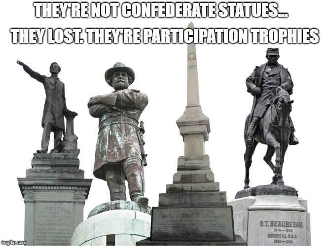 Participation Trophies | THEY'RE NOT CONFEDERATE STATUES... THEY LOST. THEY'RE PARTICIPATION TROPHIES | image tagged in confederate statues,liberal logic,liberal hypocrisy,stupid people | made w/ Imgflip meme maker