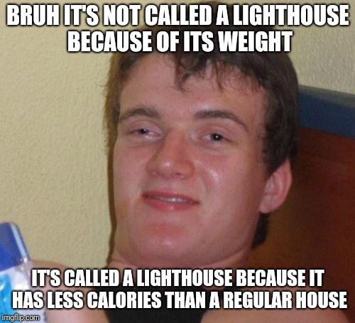10 Guy Meme | BRUH IT'S NOT CALLED A LIGHTHOUSE BECAUSE OF ITS WEIGHT IT'S CALLED A LIGHTHOUSE BECAUSE IT HAS LESS CALORIES THAN A REGULAR HOUSE | image tagged in memes,10 guy | made w/ Imgflip meme maker